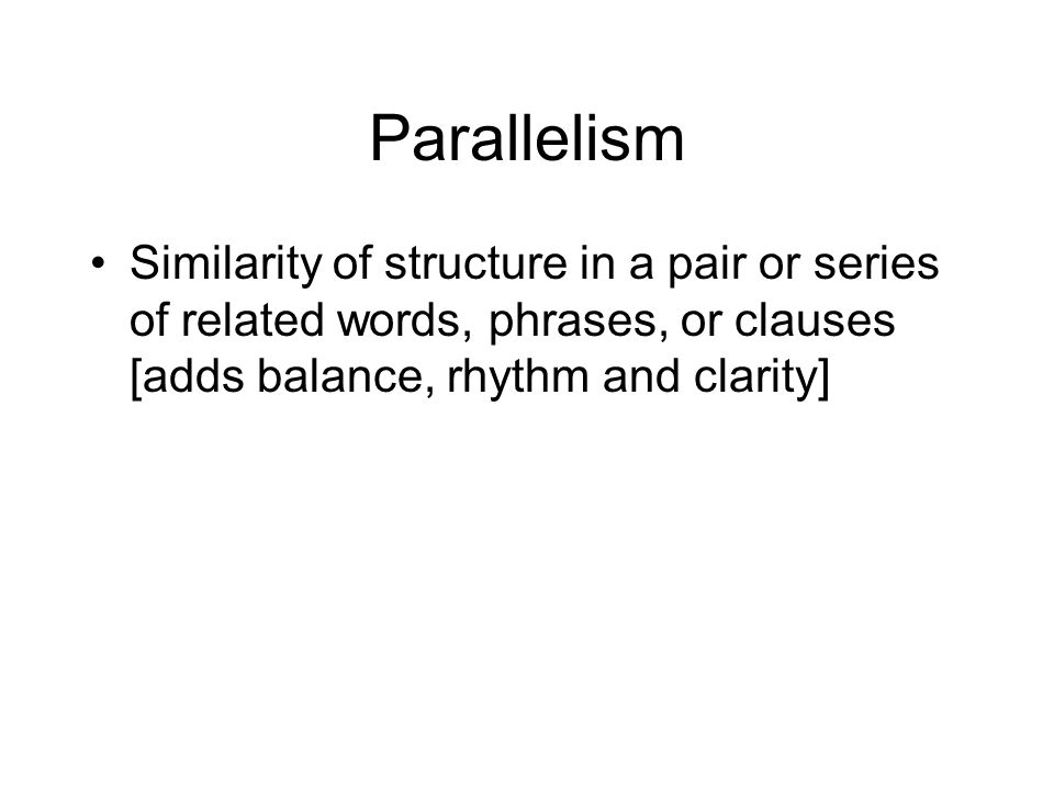 Parallelism Similarity of structure in a pair or series of related words, phrases, or clauses [adds balance, rhythm and clarity]